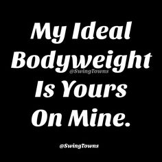 My ideal body weight is yours on mine @ SwingTowns.com #swingers #dating #memes #fun #humor #adulthumor18 #funny #lol #sex #adult