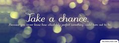 life photos | Life Timeline Facebook Covers: Take a Chance Because you never know ...