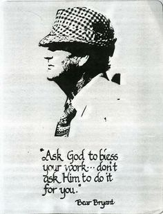 """Paul """"Bear"""" Bryant. Ask God to bless your work, don't ask Him to do it for you."""