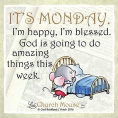 It's Monday. I'm happy, I'm blessed. God is going to do amazing things this week. Amen...Little Church Mouse 2 May 2016