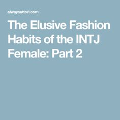 The Elusive Fashion Habits of the INTJ Female: Part 2