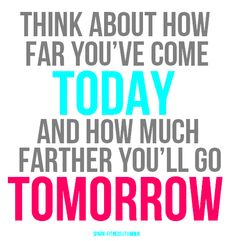 Think how far you have come and how far you will be tomorrow :)