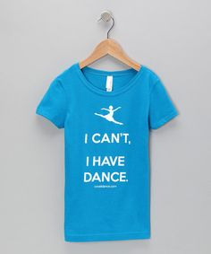 Take a look at this Turquoise I Cant, I Have Dance Tee - Girls by Covet Dance Clothing on #zulily today!