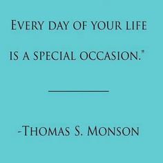 Thomas S Monson .Everyday of your life is a special occasion. Thomas S Monson, Speak The Truth, Gratitude, Special Occasion, Sayings, Words, Quotes, Life, Quotations