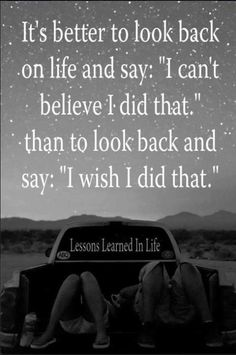"It is better to look back on life and say ""I can't believe I did that"" than to look back and say ""I wish I had done that."" #happiness www.OneMorePress.com"