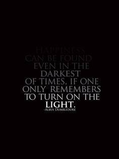 Happiness can be found, even in the darkest of times, if one only remembers to turn on the light. -Albus Dumbledore