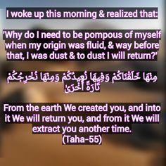 I woke up this morning & realized that:  'Why do I need to be pompous of myself when my origin was fluid, & way before that, I was dust & to dust I will return?'  مِنْهَا خَلَقْنَاكُمْ وَفِيهَا نُعِيدُكُمْ وَمِنْهَا نُخْرِجُكُمْ تَارَةً أُخْرَىٰ  From the earth We created you, and into it We will return you, and from it We will extract you another time. (Taha-55) Woke Up This Morning, Wake Me Up, Create Yourself, Thats Not My, Earth, The Originals, Mother Goddess, World, The World