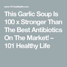 This Garlic Soup Is 100 x Stronger Than The Best Antibiotics On The Market! – 101 Healthy Life