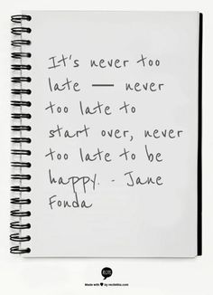 It's never too late-- never too late to start over, never too late to be happy. - Jane Fonda. 19 Inspiring Celebrity Quotes To Live By