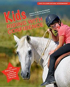 Kids Riding with Confidence Fun Beginner Lessons to Build Trusting, Safe Partnerships with Horses by Andrea and Markus Eschbach