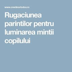 Rugaciunea parintilor pentru luminarea mintii copilului Kids And Parenting, Prayers, Cancer, Positivity, Faith, Education, Chakras, Whisper, Journey