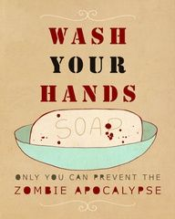 Wash your hands. Only you can prevent the zombie apocalypse.
