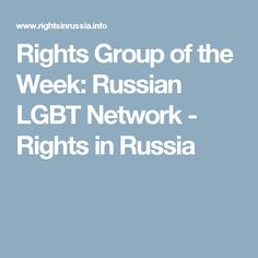 Rights Group of the Week: Russian LGBT Network - Rights in Russia