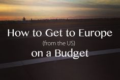 Travel Tips : How To Get To Europe (from The Us) On A Budget...