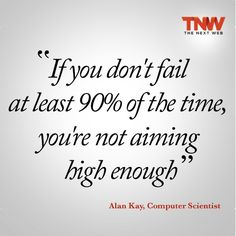"""""""If you don't fail at least 90% of the time, you're not aiming high enough"""" - Alan Kay"""
