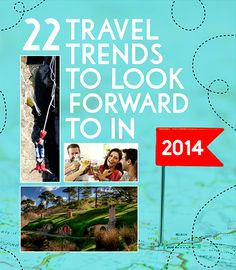 22 Travel Trends To Look Forward To In 2014 - especially remember the eating w/ locals apps and adventure travel!