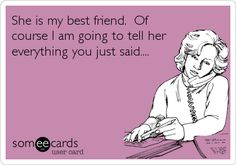 She is my best friend. Of course I am going to tell her everything you just said....