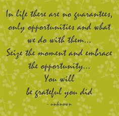 In life there are no guarantees, only opportunities and what we do with them... Seize the moment and embrace the opportunity... You will be grateful you did