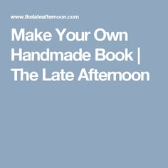 Make Your Own Handmade Book | The Late Afternoon