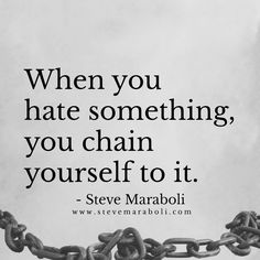 When you hate something, you chain yourself to it. - Steve Maraboli