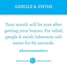 Braces tips. Gargle & swish with salt water to ease soreness.