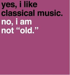 "Yes, I like classical music (and opera). No, I am not ""old."""