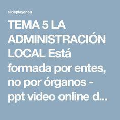 TEMA 5 LA ADMINISTRACIÓN LOCAL Está formada por entes, no por órganos - ppt video online descargar