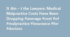 It Ain – t the Lawyers: Medical Malpractice Costs Have Been Dropping #average #cost #of #malpractice #insurance #for #doctors http://guyana.remmont.com/it-ain-t-the-lawyers-medical-malpractice-costs-have-been-dropping-average-cost-of-malpractice-insurance-for-doctors/  # It Ain't the Lawyers: Medical Malpractice Costs Have Been Dropping You've often heard that one reason health care costs are skyrocketing in this country is because doctors pay so much for medical malpractice. Your medical…