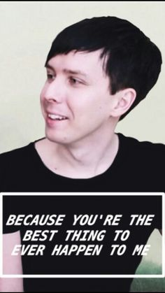 I honestly think that Dan and Phil are the best things that happened to me