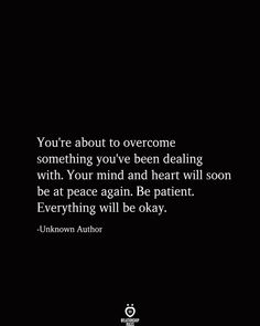You're about to overcome something you've been dealing with. Your mind and heart will soon be at peace again. Be patient. Everything will be okay. -Unknown Author # You're About To Overcome Something You've Been Dealing With Goal Quotes, True Quotes, Quotes To Live By, Motivational Quotes, Funny Quotes, Inspirational Quotes, Quotes Quotes, Peace Quotes, Lesson Quotes