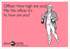 Officer: How high are you? Me: No officer it's hi, how are you?