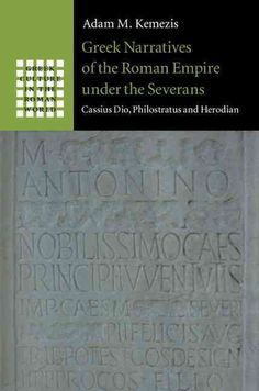 Greek Narratives of the Roman Empire Under the Severans: Cassius Dio, Philostratus and Herodian