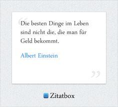 Die besten Dinge im Leben sind nicht die, die man für Geld bekommt. Albert Einstein (http://www.Zitatbox.de/albert-einstein-zitate)