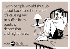 Free and Funny Seasonal Ecard: I wish people would shut up about back to school crap! It's causing me to suffer from bouts of depression and nightmares. Create and send your own custom Seasonal ecard. Teaching Humor, Teacher Quotes, School Humor, School Stuff, E Cards, Someecards, Have Time, True Stories, I Laughed