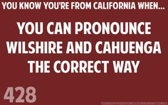 You know you're from California when... You can pronounce Wilshire and Cahuenga the correct way.