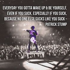 Everyday you gotta wake up and be yourself, even if you suck, especially if you suck because no one else sucks like you suck By Fall Out Boy By Panic! At The Disco Fall Out Boy, Band Quotes, Band Memes, Mcr Quotes, Qoutes, Emo Bands, Music Bands, Patrick Stump Quotes, Save Rock And Roll