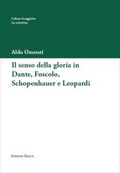 Aldo Onorati  Il senso della gloria in Dante, Foscolo, Schopenhauer e Leopardi