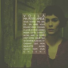 """""""So, my little Amélie, you don't have bones of glass. You can take life's knocks. If you let this chance pass, eventually, your heart will become as dry and brittle as my skeleton. So, go, for Pete's sake!"""" -Amélie (2001)"""