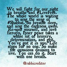 We will fight for our right to breathe and #LiveFree. The whole world is waiting to sing the song of #Shabbat. So breathe deep, and sing the darkness away. Re-soul yourself, and love fiercely. Inner peace takes a whole lot of bravery, determination, and grit. You've got it in you. Life stops for no one. So make the conscious decision to live. You can do it. Start with one breath.