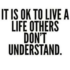 It's okay to live a life others don't understand.