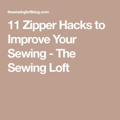 11 Zipper Hacks to Improve Your Sewing - The Sewing Loft