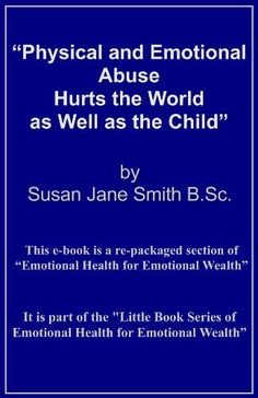 Physical and Emotional Abuse Hurts the World as Well as the Child (Little Books of Emotional Health for Emotional Wealth) by Susan Jane Smith, http://www.amazon.co.uk/gp/product/B0090LHM6A/ref=cm_sw_r_pi_alp_6Nb5qb0YW4X4N
