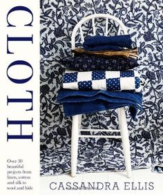 Cloth: over 30 beautiful projects from linen, cotton and silk to wool and hide by Cassandra Ellis (2013) Hardcover: Amazon.com: Books