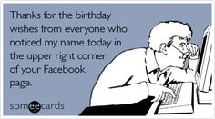 someecards.com - Thanks for the birthday wishes from everyone who noticed my name today in the upper right corner of your Facebook page