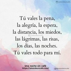 Tú vales la pena, la alegría, la espera, la distancia, los miedos, las lágrimas, las risas, los días, las noches. Tú vales todo para mí. Spanish Inspirational Quotes, Spanish Quotes, Me Quotes, Funny Quotes, Love Picture Quotes, Good Morning My Love, Motivational Phrases, Quote Backgrounds, Secret To Success
