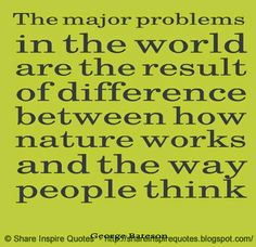 The major problems in the world are the result of difference between how nature works and the way people think ~George Bateson  #FamousPeople #famousquotes #famouspeoplequotes #famousquotesandsayings #famouspeoplequotesandsayings #quotesbyfamouspeople #quotesbyGeorgeBateson #GeorgeBateson #GeorgeBatesonquotes #major #problems #world #result #difference #nature #people #think #shareinspirequotes #share #Inspire #quotes #whatsapp