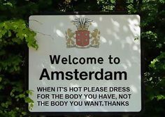Signage:  Welcome to Amsterdam.  When it's hot, please dress for the body you have, not the body you want. Thanks