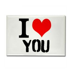 I LOVE YOU MAGNET http://www.cafepress.com/cp/customize/product2.aspx?from=CustomDesigner&number=1251675078