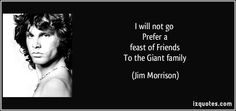 http://izquotes.com/quotes-pictures/quote-i-will-not-go-prefer-a-feast-of-friends-to-the-giant-family-jim-morrison-254469.jpg