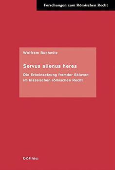 Servus alienus heres : Die Erbeinsetzung fremder Sklaven im klassischen römischen Recht / Wolfram Buchwitz. - 2012